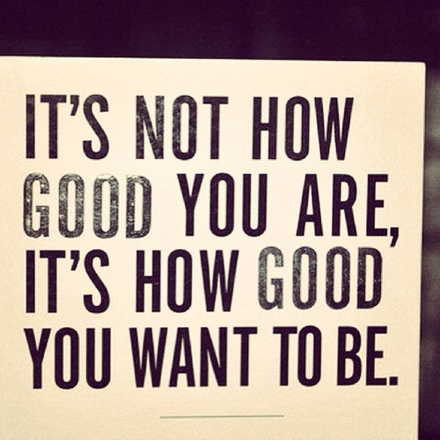 It's how good you want to be.