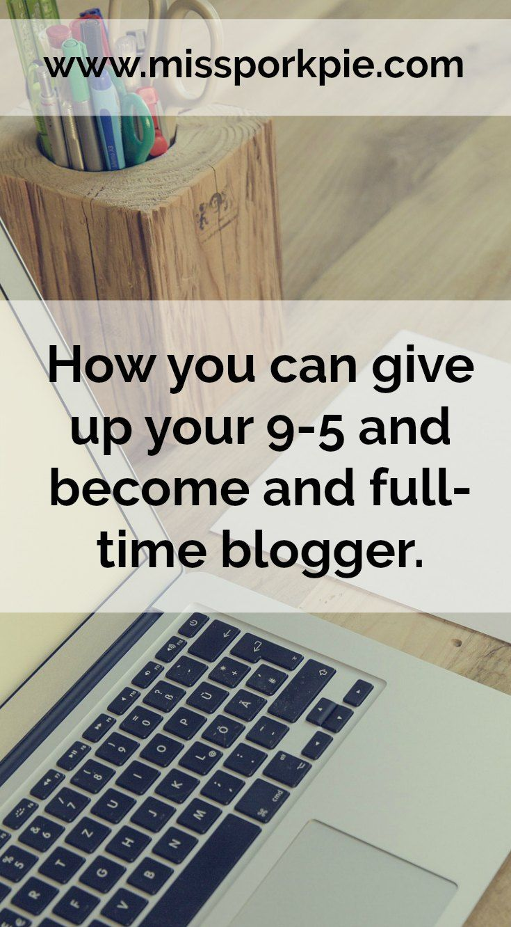 How you can give up your 9-5 and become a full time blogger.   Full time, blog, blogging, quit job