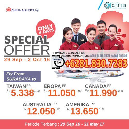 Promo CHINA AIRLINES (Hanya 4 Hari !! - Harga Spesial)   Terbang dari Surabaya  Periode Beli: 29 Sep - 02 Oct 2016   Periode Terbang: 29 Sep - 31 May 2016  Surabaya - Taiwan PP - IDR 5.338K Surabaya - Eropa PP - IDR 11.050K Surabaya - Canada PP - IDR 11.990K Surabaya - Australia PP - IDR 12.050K Surabaya - Amerika PP - IDR 13.650K  Pemesanan melalui :  Supatour and Travel Tlp/SMS/WA/Line : +62818307283 (24 Hours) Email: supatourntravel@gmail.com Website: www.supatour.com Insta