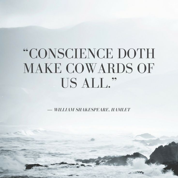 Conscience doeth make cowards of us all - William Shakespeare, Hamlet