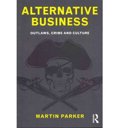 Alternative Business  Beginning with Robin Hood stealing from the rich, and covering along the way pirates, smugglers, highwaymen, the Wild West, the Mafia and many others, Martin Parker offers a fresh and exciting insight into the counter culture of the outlaw - one that rebels against the more dominant and traditional forms of economy and organization and celebrates a life free from wage slavery.