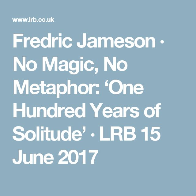 Fredric Jameson · No Magic, No Metaphor: 'One Hundred Years of Solitude' · LRB 15 June 2017