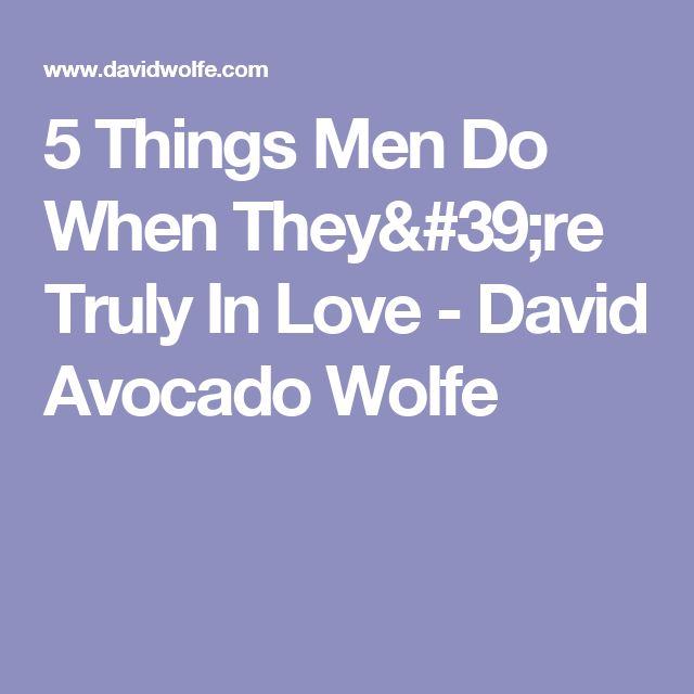 5 Things Men Do When They're Truly In Love - David Avocado Wolfe