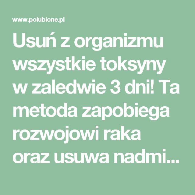 Usuń z organizmu wszystkie toksyny w zaledwie 3 dni! Ta metoda zapobiega rozwojowi raka oraz usuwa nadmiar tłuszczu i wody – Polubione.pl