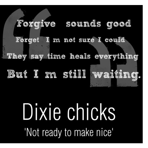Forgive sounds good.  Forget I'm not sure I could.  They say time heals everything, but I'm still waiting.  Dixie Chicks -- Not ready to make nice.  I love this song <3