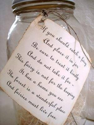"This poem needs to go on a skelly fairy! MwaHaHaHa  ""If you should catch a fairy, And place it in a jar, Be sure to treat it kindly, And do not take it far - This fairy is not for the keeping. It has a home, you see. The forest is a wonderful place and fairies must live free."""