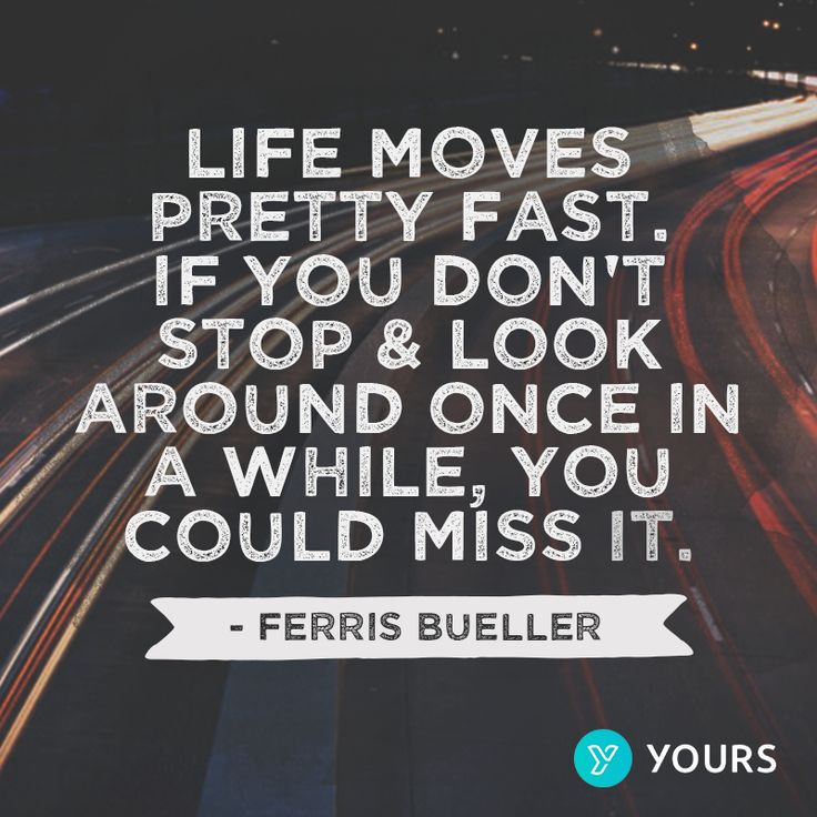 """Life moves pretty fast. If you don't stop and look around once in a while, you could miss it."" - Ferris Bueller"