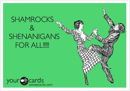 St. Patrick's Day Ecard: SHAMROCKS & SHENANIGANS FOR ALL!!!!!