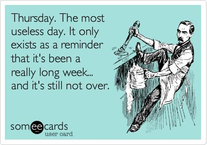 Thursday. The most useless day. It only exists as a reminder that
