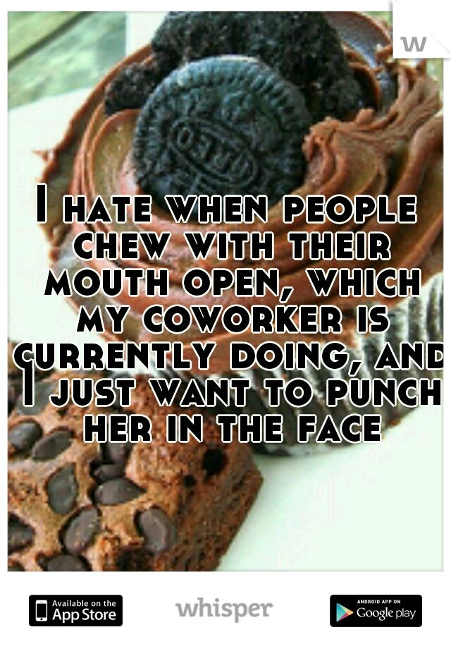 I hate when people chew with their mouth open, which my coworker is currently doing, and I just want to punch her in the face