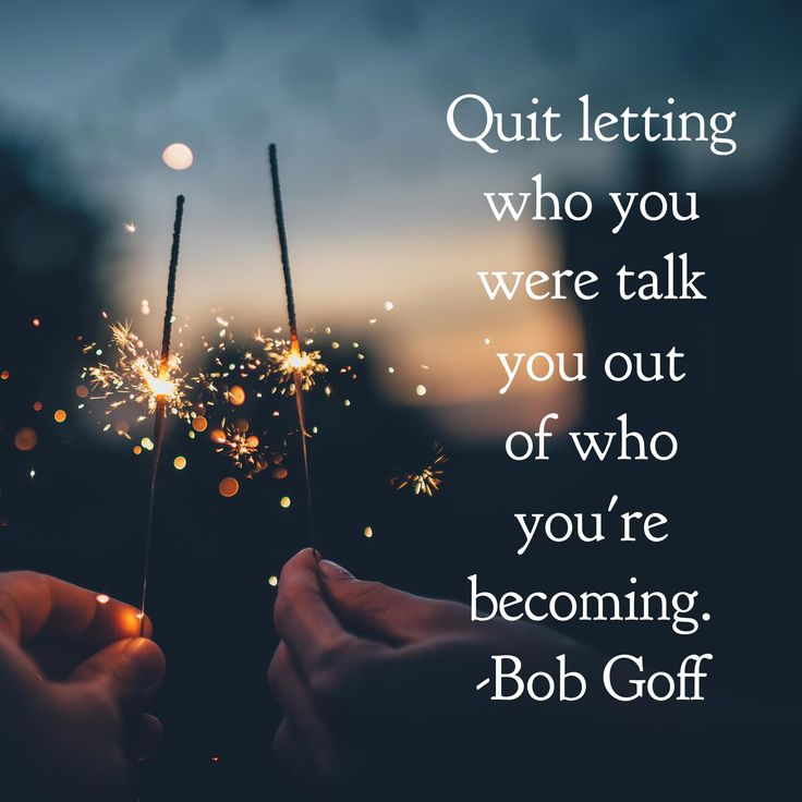 Quit letting who you were talk you out of who you're becoming. Bob Goff
