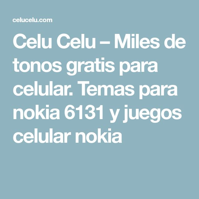 Celu Celu – Miles de tonos gratis para celular. Temas para nokia 6131 y juegos celular nokia