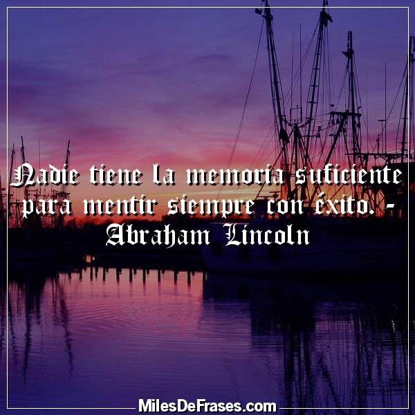 Nadie tiene la memoria suficiente para mentir siempre con éxito. - Abraham Lincoln