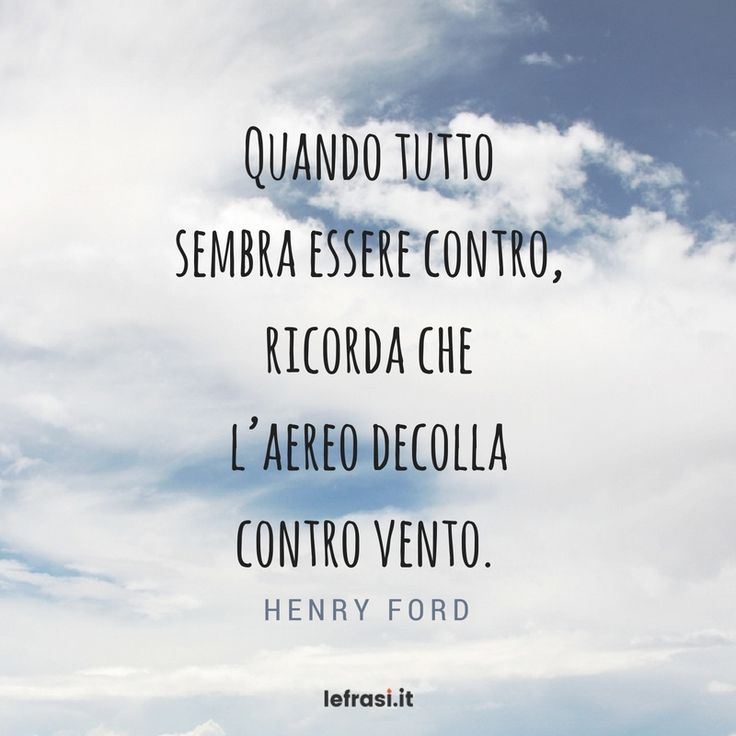 Quando tutto sembra essere contro, ricorda che l'aereo decolla contro vento. Henry Ford  http://www.lefrasi.it/frase/sembra-ricorda-laereo/  #frasimotivazionali #vita #crescitapersonale #ispirazione #motivazione #frasi #aforismi #citazioni #frasibelle #frasicelebri #quotes #successo #life #pensarepositivo #obiettivo #imparare #sviluppo #volontà #volere #potere #crescita #personale #ambizione #persistenza #talento #contro #ricordare #aereo #decollare #controvento #henryford