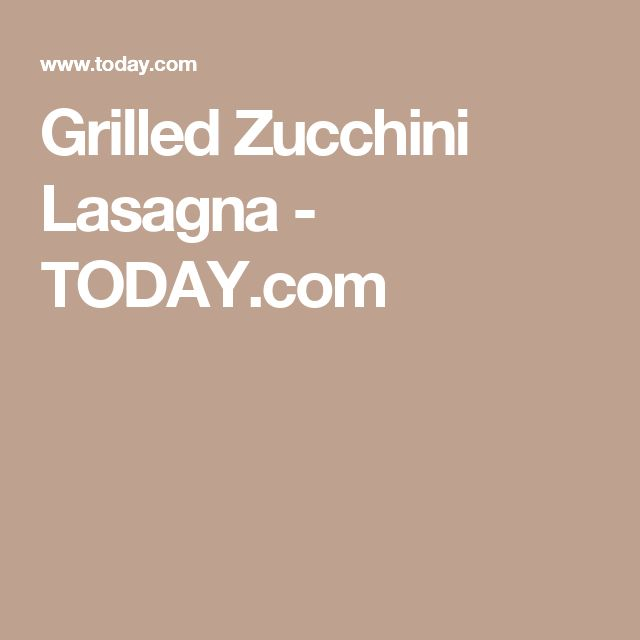Grilled Zucchini Lasagna - TODAY.com