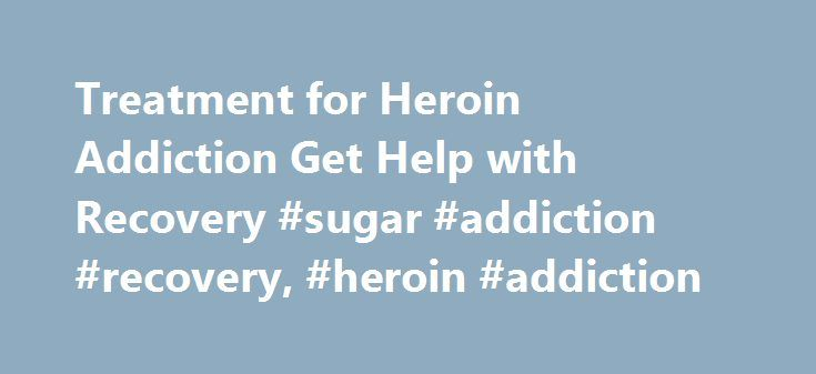 Treatment for Heroin Addiction Get Help with Recovery #sugar #addiction #recovery, #heroin #addiction http://iowa.remmont.com/treatment-for-heroin-addiction-get-help-with-recovery-sugar-addiction-recovery-heroin-addiction/  # Heroin Addiction Treatment And Recovery Help Facts about Heroin An illegal depressant drug derived from morphine that binds to opioid receptors in the brain and creates a number of different side effects. The most abused, fast-acting and popular of all opiate drugs. A…