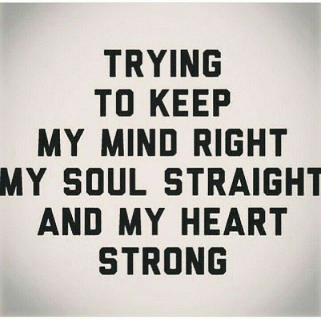 trying to keep my mind right, my soul straight, and my heart strong.