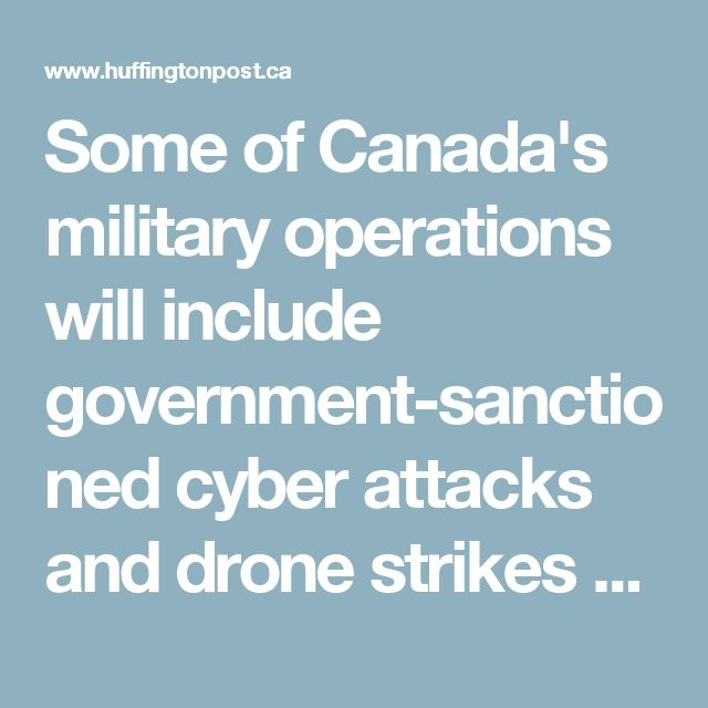 Some of Canada's military operations will include government-sanctioned cyber attacks and drone strikes on foreign threats, and an increased role for special forces in overseas missions.    The review says this new, elite and futuristic approach to war fighting will respect domestic and international laws.
