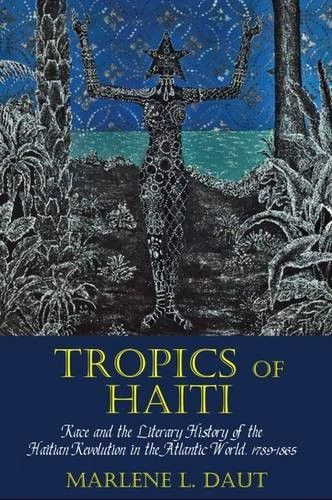 Tropics of Haiti: Race and the Literary History of the Haitian Revolution in the Atlantic World, 1789-1865 (Liverpool Studies in Internation