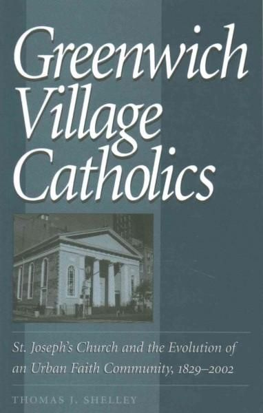 Greenwich Village Catholics: St. Joesph's Church and the Evolution of an Urban Faith Community, 1829-2002