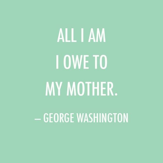 Mother's Day Quote: All I am I owe to my mother. — George Washington                                                                                                                                                                                 More