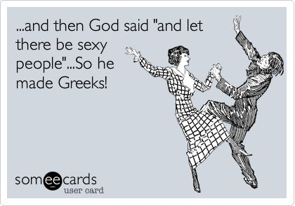 "...and then God said ""and let there be sexy people""...So he made Greeks! 