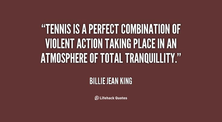 Tennis is a perfect combination of violent action taking place in an atmosphere of total tranquillity. - Billie Jean King at Lifehack QuotesBillie Jean King at http://quotes.lifehack.org/by-author/billie-jean-king/