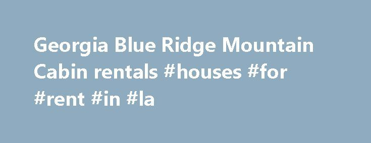 Georgia Blue Ridge Mountain Cabin rentals #houses #for #rent #in #la http://rentals.remmont.com/georgia-blue-ridge-mountain-cabin-rentals-houses-for-rent-in-la/  #blue ridge mountain cabin rentals # Blue Ridge Mountain Cabins in Blue Ridge, Georgia Come and Experience the Magic of the North Georgia Mountains Trade those stress-filled hours of your busy schedule for restful time in a rocking chair, swing or hot tub on the porch of a cabin in the beautiful mountains of NorthContinue…