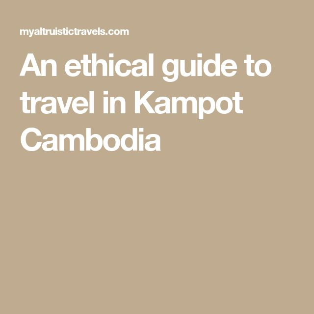 An ethical guide to travel in Kampot Cambodia