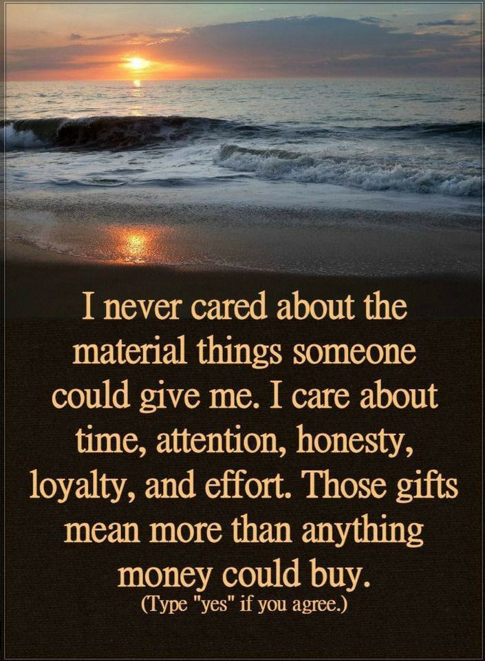 Quotes I never cared about the material things someone could give me. I care about time, attention, honesty, loyalty, and effort. Those gifts mean more than anything more could buy.