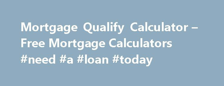 Mortgage Qualify Calculator – Free Mortgage Calculators #need #a #loan #today http://loans.nef2.com/2017/05/20/mortgage-qualify-calculator-free-mortgage-calculators-need-a-loan-today/  #loan calculator mortgage # Refinance Debt Consolidation Home Equity Loan Home Improvement New Purchase Interest Only Mortgages Self-Employed Mortgage Bad Credit Loans Commercial Mortgage 40 Year Mortgages Mortgage Loans Mortgage Refinancing ARM Home Mortgage Loans Second Mortgages Mortgage Basics Mortgage……