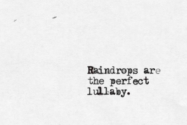 So true... I love to fall asleep to the sound of rain. I think it may rain tonight, right now even