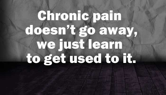 when you live with chronic pain, you learn to make room for pain, that doesn't mean it's gone.