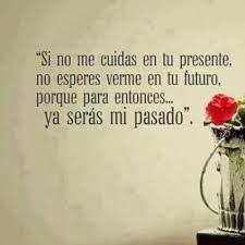 si no me cuidas en tu presente, no esperes verme en tu futuro, porque para entonces..ya serás mi pasado