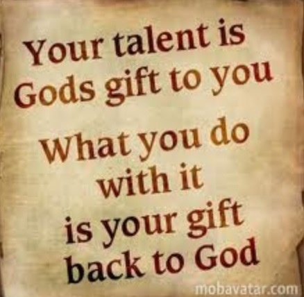 what you do with your talent is your gift back to God.