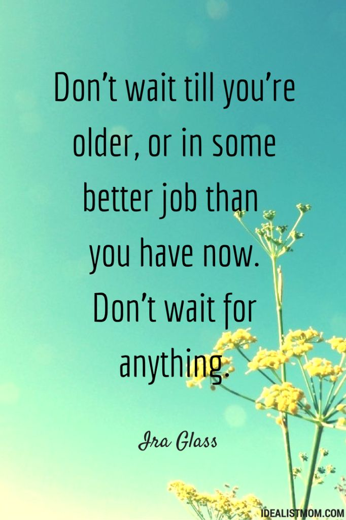 """""""Don't wait till you're older, or in some better job than you have now. Don't wait for anything."""" - Ira Glass (click through for the story behind this quote)"""