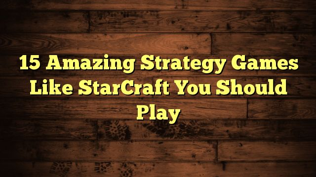 awesome 15 Amazing Strategy Games Like StarCraft You Should Play