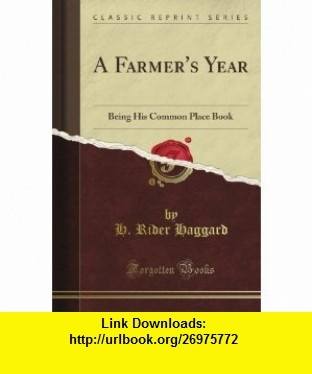 A Farmer Year Being His Common Place Book (Classic Reprint) H. Rider Haggard ,   ,  , ASIN: B0087LNGA0 , tutorials , pdf , ebook , torrent , downloads , rapidshare , filesonic , hotfile , megaupload , fileserve
