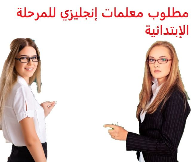 وظائف شاغرة في السعودية وظائف السعودية مطلوب معلمات إنجليزي للمرحلة الابتد Female Teacher Kindergarten Teachers Human Resources
