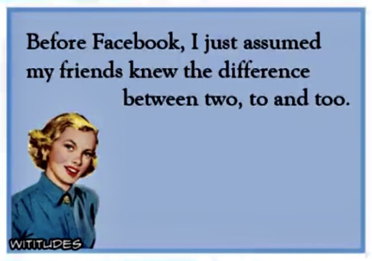 Before Facebook I assumed my friends knew the difference between to, too and two.