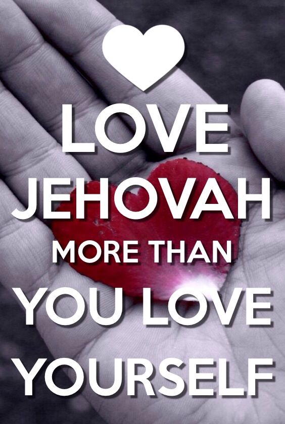 Love Jehovah more than you love yourself!!!