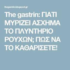 The gastrin: ΓΙΑΤΙ ΜΥΡΙΖΕΙ ΑΣΧΗΜΑ ΤΟ ΠΛΥΝΤΗΡΙΟ ΡΟΥΧΩΝ; ΠΩΣ ΝΑ ΤΟ ΚΑΘΑΡΙΣΕΤΕ!