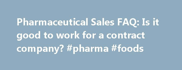 Pharmaceutical Sales FAQ: Is it good to work for a contract company? #pharma #foods http://pharmacy.nef2.com/pharmaceutical-sales-faq-is-it-good-to-work-for-a-contract-company-pharma-foods/  #contract pharmaceutical companies # Q:Should I accept a contract sales position if my real goal is to work directly for a drug company?A: That's a matter of personal choice. Contract reps are highly regarded, although the pay and prestige level may not be as high at first. Working as a contract rep…