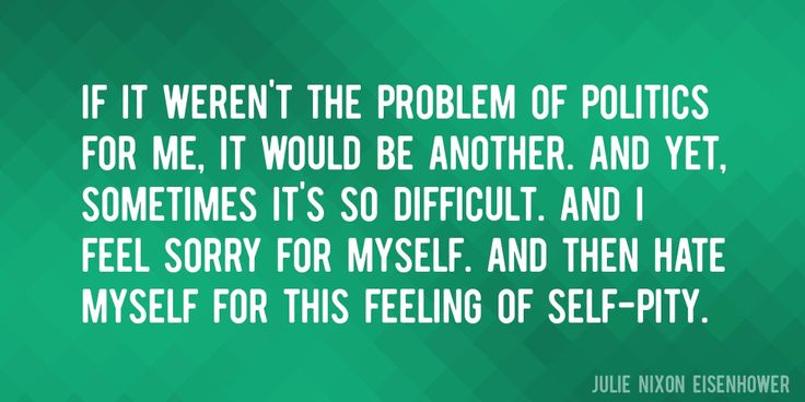 Quote by Julie Nixon Eisenhower => If it weren't the problem of politics for me, it would be another. And yet, sometimes it's so difficult. And I feel sorry for myself. And then hate myself for this feeling of self-pity.
