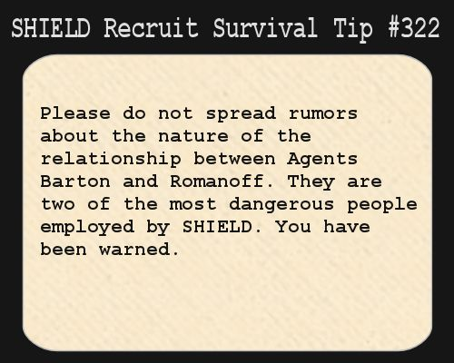 S.H.I.E.L.D. Recruit Survival Tip #322:Please do not spread rumors about the nature of the relationship between Agents Barton and Romanoff. They are two of the most dangerous people employed by S.H.I.E.L.D. You have been warned.  [Submitted anonymously]