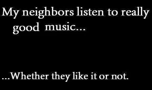They don't like it...that is why I do it!  I drown out their shitty Taylor Swift crap with DISTURBED, GODSMACK, IRON MAIDEN and PRIEST...because I RULE THIS NEIGHBORHOOD..MUHAHAHAHA!  ;))