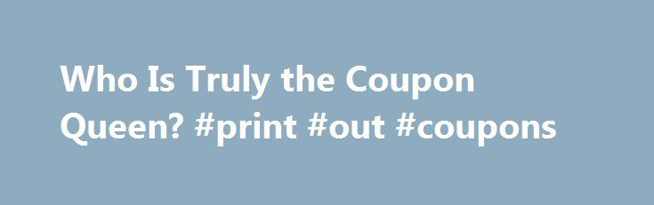 Who Is Truly the Coupon Queen? #print #out #coupons http://coupons.remmont.com/who-is-truly-the-coupon-queen-print-out-coupons/  #coupon queen # Who Is Truly the Coupon Queen? Several women have been anointed with the title of Coupon Queen. But whose coupon-clipping, money-saving skills are so impressive that we should bow in awe of their majesty? In these YouTube videos, various Coupon Queens reveal their overstocked pantries and walk viewers through the grocery aisles to show off how it s…