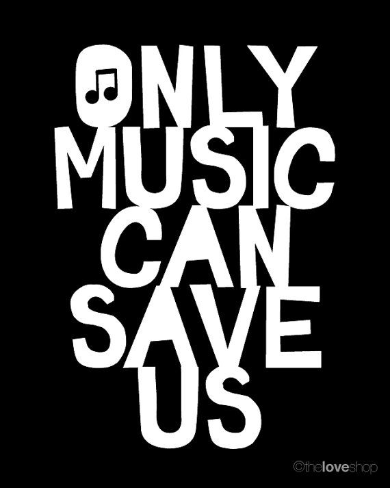 Correction, only music can save ME. My life would be nothing if music didn't exist.