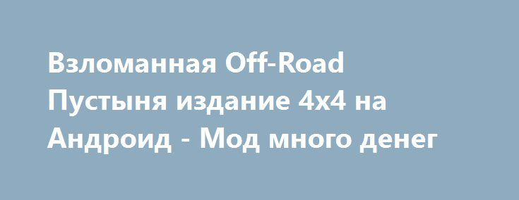 Взломанная Off-Road Пустыня издание 4x4 на Андроид - Мод много денег http://android-gamerz.ru/1122-vzlomannaya-off-road-pustynya-izdanie-4x4-na-android-mod-mnogo-deneg.html