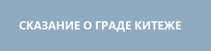 СКАЗАНИЕ О ГРАДЕ КИТЕЖЕ http://rusdozor.ru/2017/07/11/skazanie-o-grade-kitezhe/  Человеку свойственно ошибаться. Мы живём в быстрое время — быстро читаем, быстро думаем, быстро анализируем и ещё быстрее публикуем результаты такого анализа. Время фундаментальных знаний прошло, наступило время цитат из «Википедии». Каждый из нас стал специалистом по всем вопросам и ...